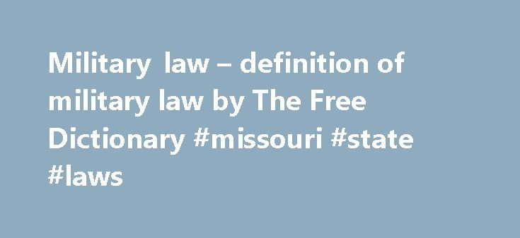 Military law – definition of military law by The Free Dictionary #missouri #state #laws http://laws.remmont.com/military-law-definition-of-military-law-by-the-free-dictionary-missouri-state-laws/  #military law # military law References in classic literature ? In other words, when a sixth of the population of a nation which has undertaken to be the refuge of liberty are slaves, and a whole country is unjustly overrun and conquered by a foreign army, and subjected to military law. I think…