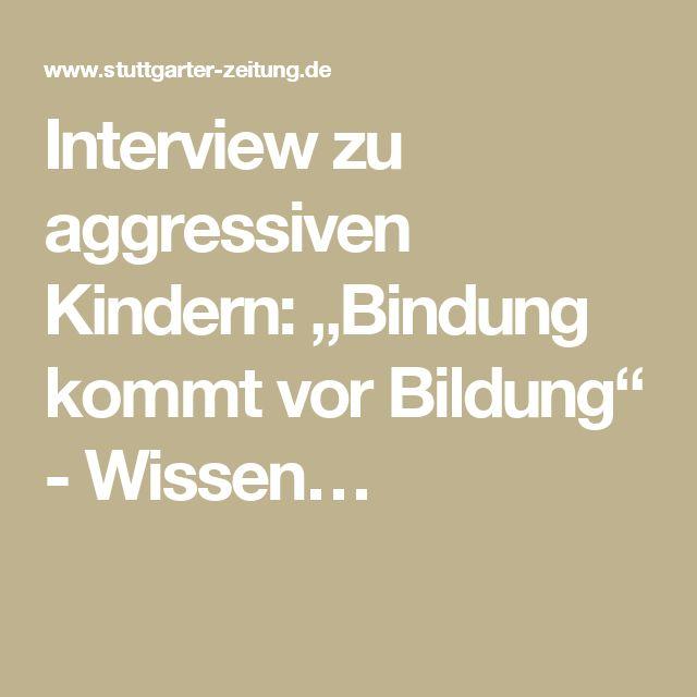 """Interview zu aggressiven Kindern: """"Bindung kommt vor Bildung"""" - Wissen…"""