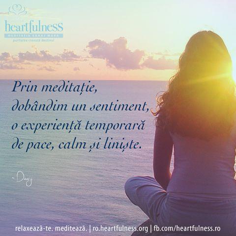 Prin meditație, dobândim un sentiment, o experiență temporară de pace, calm și liniște. ~ Kamlesh D Patel (Daaji) #heartfulness   #knowbyheart   #hfnro Heartfulness România - Google+