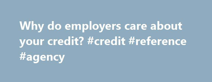 Why do employers care about your credit? #credit #reference #agency http://credit.remmont.com/why-do-employers-care-about-your-credit-credit-reference-agency/  #credit history check # Why do employers care about your credit? RELATED TOPICS (CareerBuilder.com ) — When you're looking for Read More...The post Why do employers care about your credit? #credit #reference #agency appeared first on Credit.
