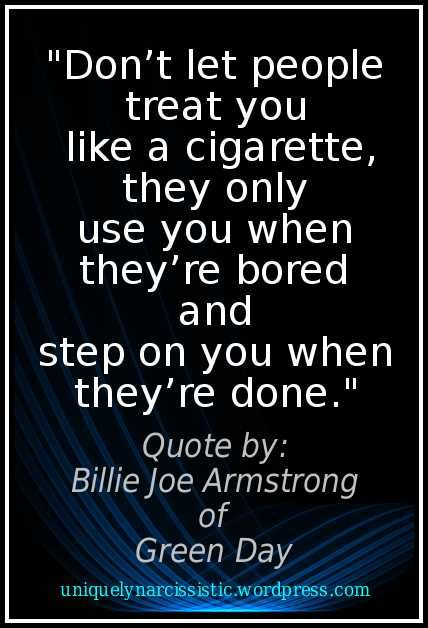 """Awesome quote from Billie Joe Armstrong of the band Green Day: """"Don't let people treat you like a cigarette, they only use you when they're bored and step on you when they're done.""""."""