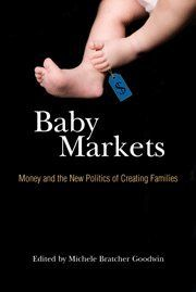 Baby Markets: Money and the New Politics of Creating Families - From Michael Jackson and Madonna to Nadya Suleman and Jon and Kate Gosselin, creating families can no longer be described by heterosexual reproduction in the intimacy of a couple's home