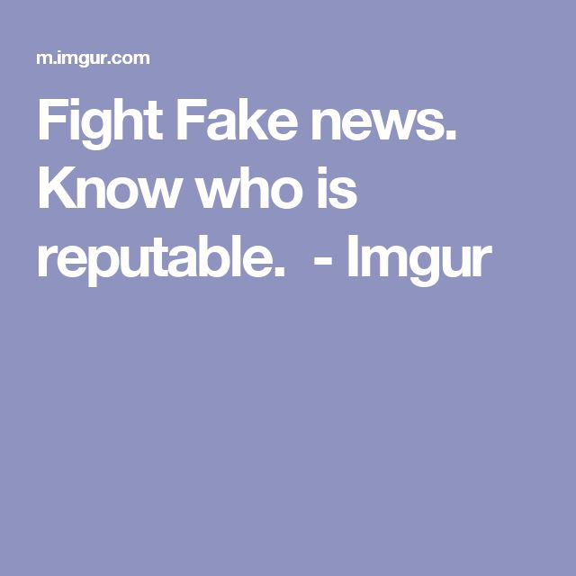 Fight Fake news. Know who is reputable. - Imgur