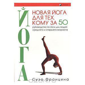 """Книга """"Новая йога для тех, кому за 50: обратите вспять процессы старения. Руководство по йоге для людей среднего и старшего возраста"""" Суза Ф..."""