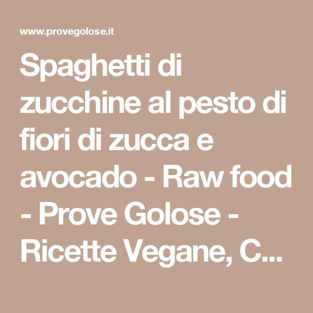 Spaghetti di zucchine al pesto di fiori di zucca e avocado - Raw food - Prove Golose - Ricette Vegane, Cucina Vegana - Roma