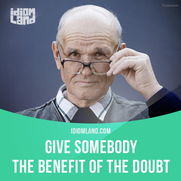 """""""Give somebody the benefit of the doubt"""" means """"to believe someone or something"""". Example: She said she was late because her flight was canceled, and we gave her the benefit of the doubt."""
