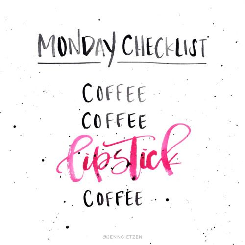 Monday Checklist: Coffee, coffee, lipstick, coffee.