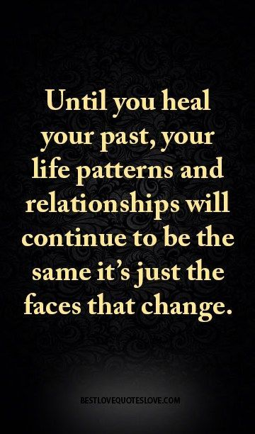 Until you heal your past, your life patterns and relationships will continue to be the same it's just the faces that change.