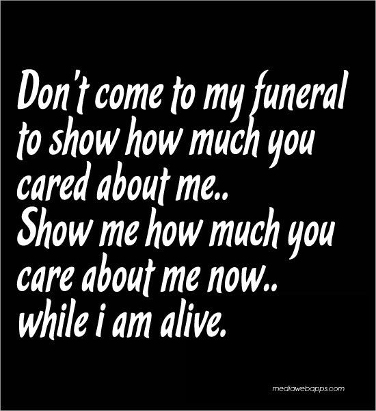 Don't come to my funeral to show how much you cared about me.. Show me how much you care about me now... while i am alive.