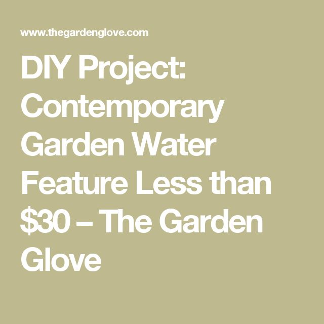 DIY Project: Contemporary Garden Water Feature Less than $30 – The Garden Glove