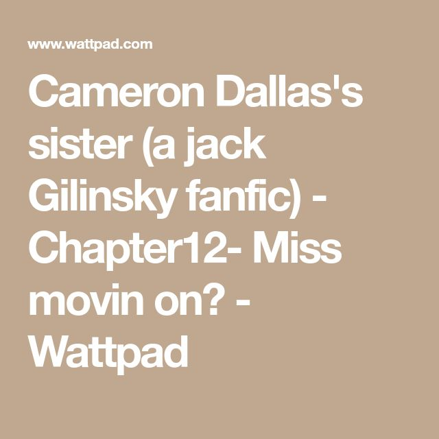Cameron Dallas's sister (a jack Gilinsky fanfic) - Chapter12- Miss movin on? - Wattpad