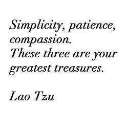 Simplicity, patience, compassion. These three are your greatest treasures. Lao Tzu