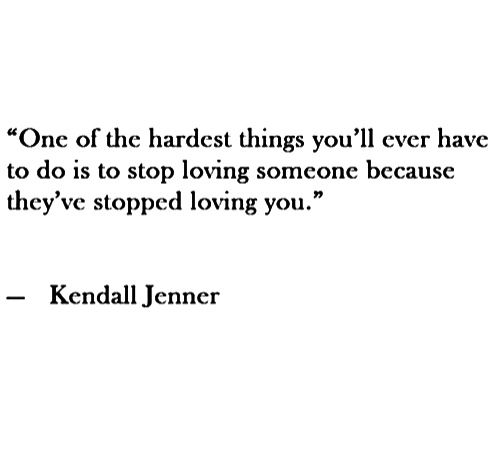 """One of the hardest things you'll ever have to do is to stop loving someone because they've stopped loving you."" Kendall Jenner, so true."