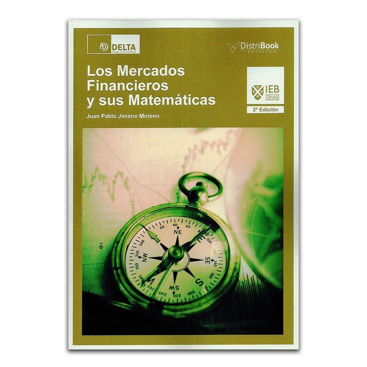 Los mercados financieros y sus matemáticas - Juan Pablo Jimeno Moreno - Delta Publicaciones – DistriBooks Editores – Ediberun www.librosyeditores.com Editores y distribuidores.