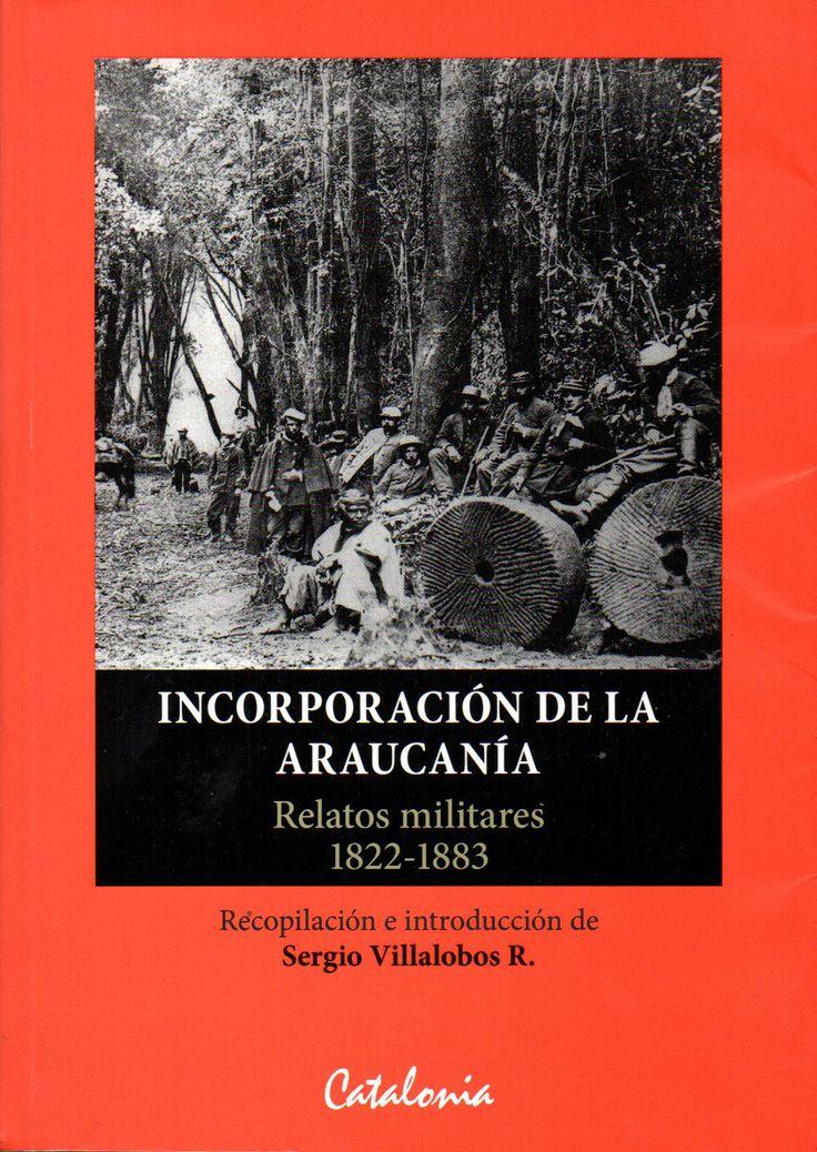 Incorparación de la Araucanía. Relatos militares 1822-1883. Sergio Villalobos.