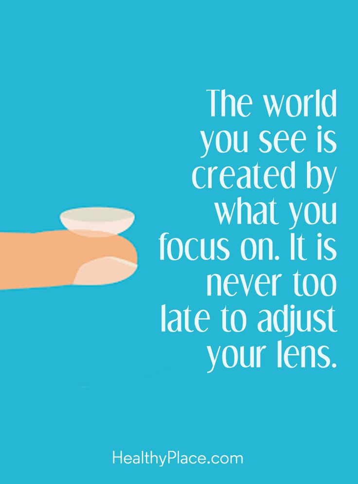 Positive Quote: The world you see is created by what you focus on. It is never too late to adjust your lens –. www.HealthyPlace.com