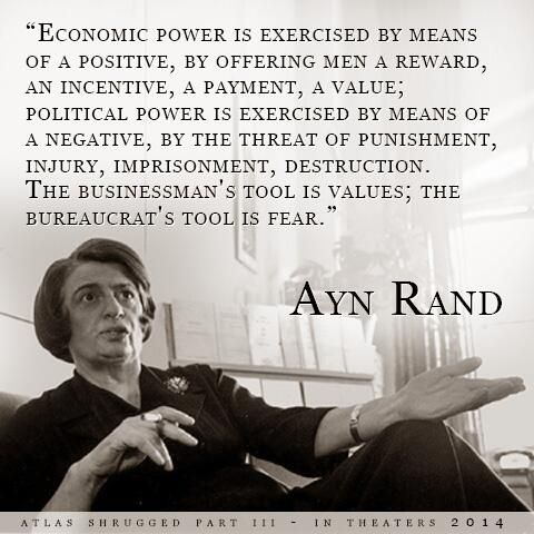 """""""Economic power is exercised by means of a positive, by offering men a reward, an incentive, a payment..."""" Ayn Rand"""