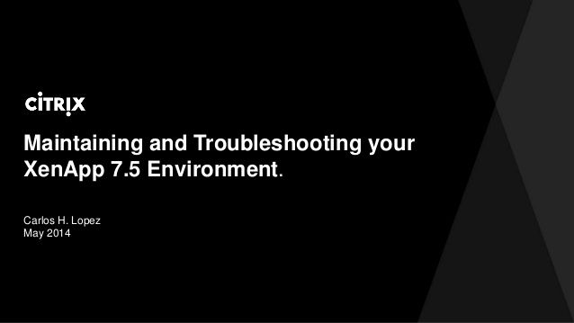 Maintaining and Troubleshooting your XenApp 7.5 Environment by David McGeough via slideshare