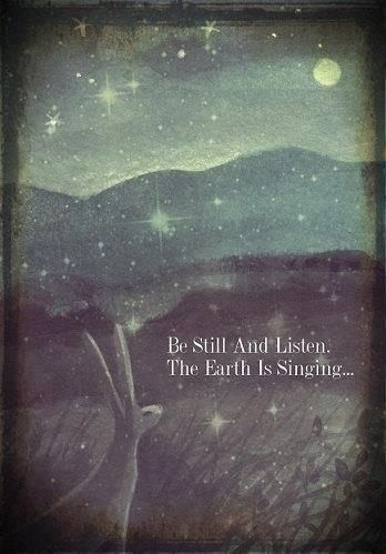 Be still and listen. The Earth is singing...