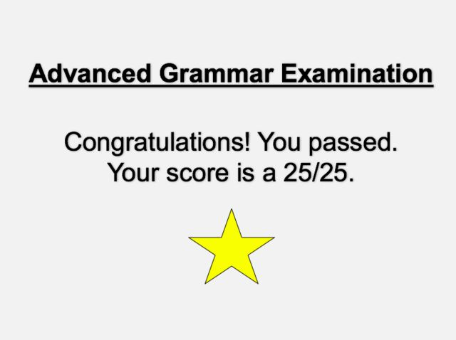 I got: YOU PASSED!! Can You Get A 25/25 On This Advanced Grammar Test? - I actually received this score, but the test gives this score if you're mostly correct! If you're mostly wrong, you'll fail and I never was informed if I was absolutely correct or mostly! lol