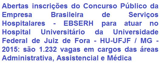 A Empresa Brasileira de Serviços Hospitalares - EBSERH, está com Concurso Público aberto que visa o preenchimento de 1.232 (mil duzentas e trinta e duas) vagas em cargos de Nível Médio, Técnico e Superior para compor o quadro de funcionários do Hospital Universitário da Universidade Federal de Juiz de Fora - HU-UFJF, sito no Estado de Minas Gerais. Os vencimentos, de acordo ao emprego, variam de R$ 1.730,25 a R$ 8.252,10, com jornadas de trabalho de 24h a 40h semanais.
