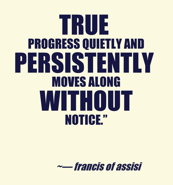 True progress quietly and persistently moves along without notice. —St. Francis of Assisi