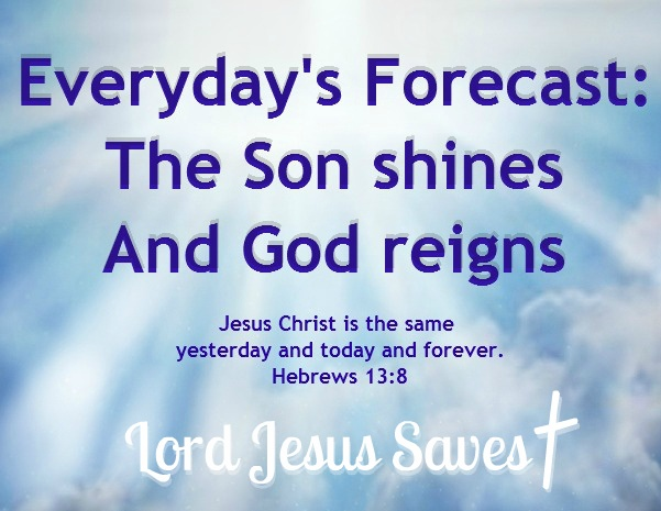 Everyday's Forecast: ☼  The Son shines  and God reigns.    Jesus Christ is the same yesterday and today and forever. Hebrews 13:8  Lord Jesus Saves †