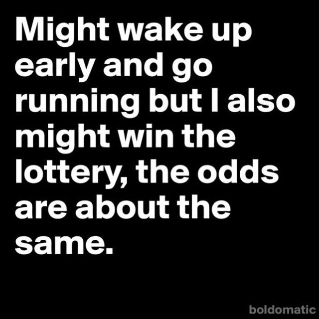 Might wake up early & go running but i also might win the lottery, the odds are about the same.