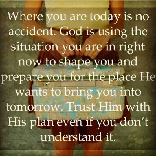 Where your are today is no accident. God is using the situation you are in right now to shape you and prepare you for the place He wants to bring you into tomorrow. Trust Him with His plan even if you don't understand it.
