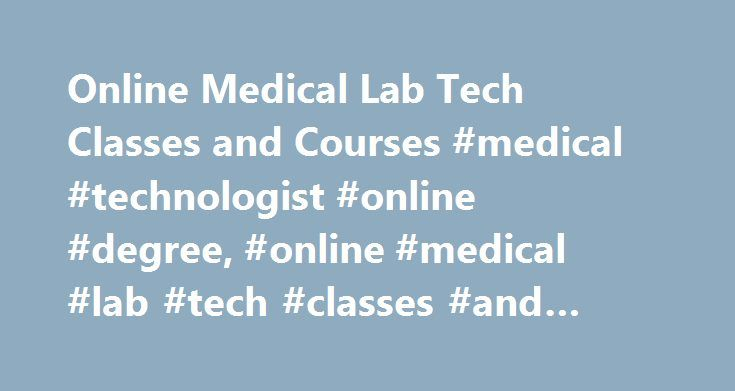 Online Medical Lab Tech Classes and Courses #medical #technologist #online #degree, #online #medical #lab #tech #classes #and #courses http://los-angeles.remmont.com/online-medical-lab-tech-classes-and-courses-medical-technologist-online-degree-online-medical-lab-tech-classes-and-courses/  # Online Medical Lab Tech Classes and Courses Online medical lab tech classes are typically part of certificate and associate's degree programs in medical laboratory technology. Many classes for medical…