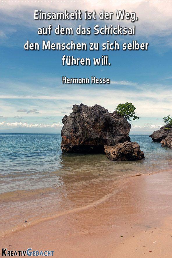 Einsamkeit ist der Weg, auf dem das Schicksal den Menschen zu sich selbst führen will. Hermann Hesse