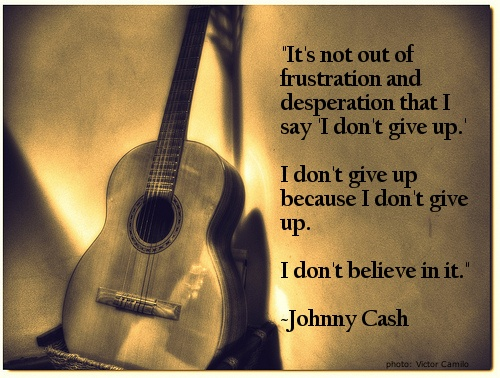 """Love this Johnny Cash quote: """"It's not out of frustration and desperation that I say 'I don't give up'.  I don't give up because I don't give up.  I don't believe in it."""""""