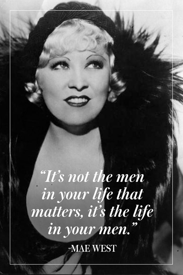 """It's not the men in your life that matter, it's the life in your men."" - Mae West"