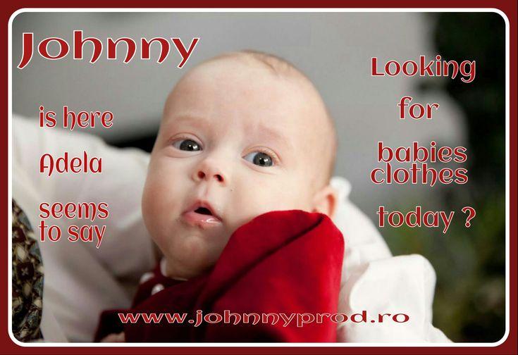 Astăzi căutați hainute pentru bebelușii dvs? JOHNNY este aici! Pare sa spună Adela.