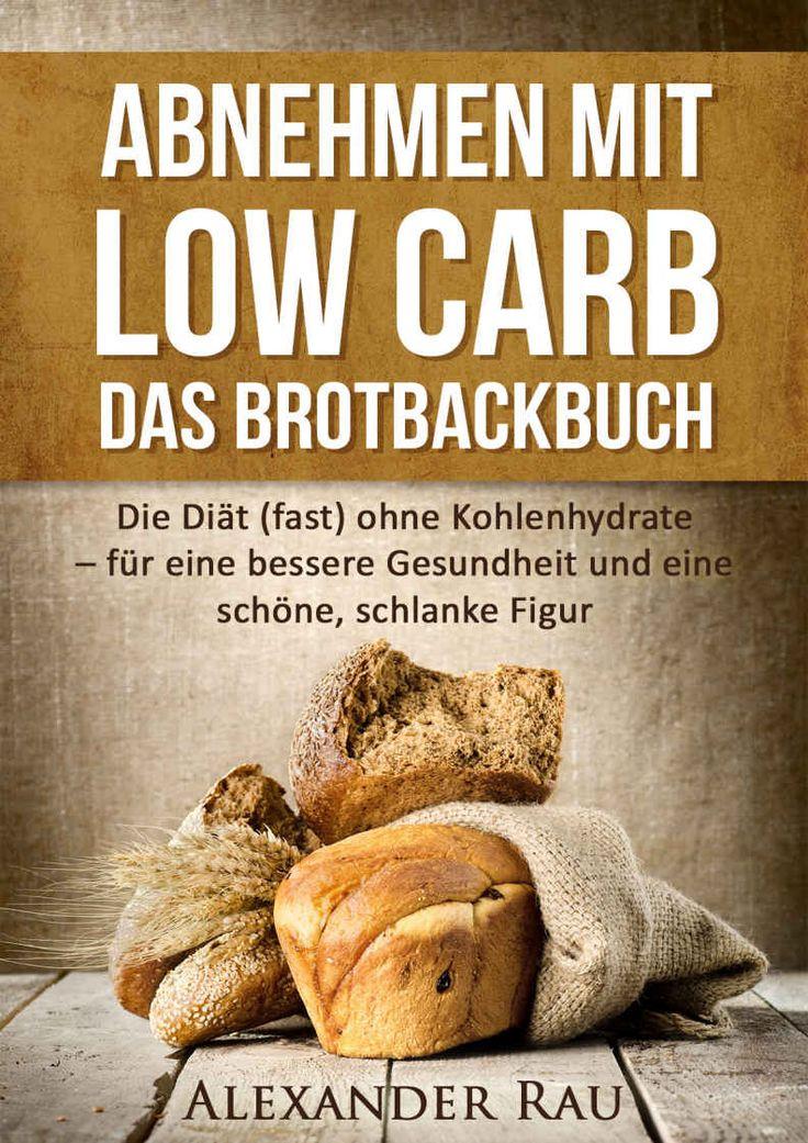 Low Carb Brot: Abnehmen mit Low Carb - Das Brotbackbuch: Die Diät (fast) ohne Kohlenhydrate - für eine bessere Gesundheit und eine schöne, schlanke Figur ... Diät, Gesundheit, Ernährung, Schön) eBook: Alexander Rau: Amazon.de: Kindle-Shop