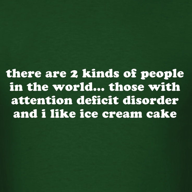 There are 2 kinds of people in the world... those with attention deficit disorder and I really like ice cream cake. An original funny ADD ADHD quote t-shirt from Jomadado.com $12.99 Available in Men's Women's and Children's sizes.