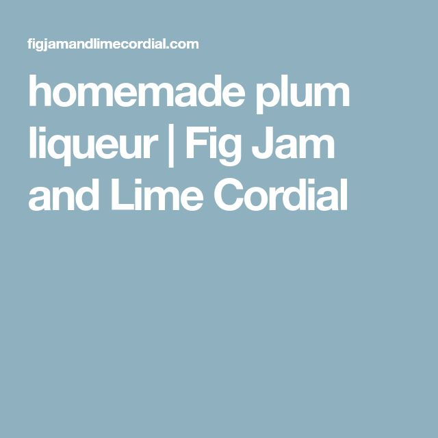 homemade plum liqueur | Fig Jam and Lime Cordial