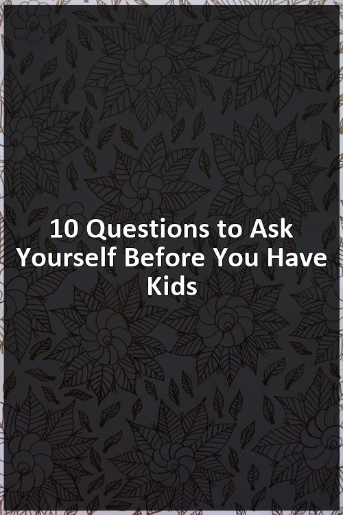 10 Questions to Ask Yourself Before You Have Kids