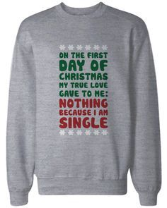 On the first day of Christmas my true love gave to me: nothing because I am single funny sweatshirts is perfect 80 percent cotton and 20 percent polyester sweatshirt for both men and women. It is avai