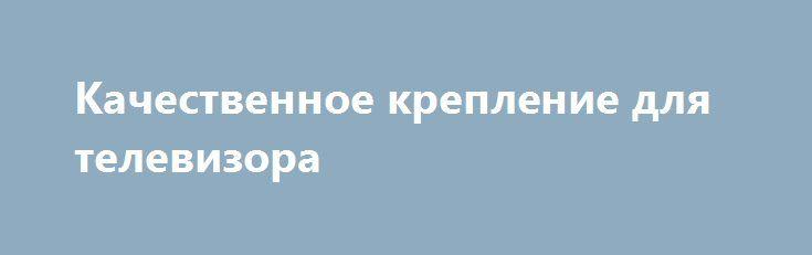 Качественное крепление для телевизора http://ukrainianwall.com/tech/kachestvennoe-kreplenie-dlya-televizora/  В современном мире инновационные технологии развиваются с каждым днем, и многая бытовая техника уже давно усовершенствовала свои технические характеристики. Только вспомните те времена, когда, например, телевизор необходимо было поднимать, прилагая