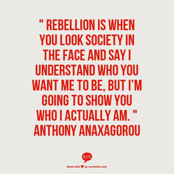 Rebellion is when you look society in the face and say I understand who you want me to be, but I'm going to show you who I actually am.  http://tobicamilli.successin10steps.com/?mad=68078