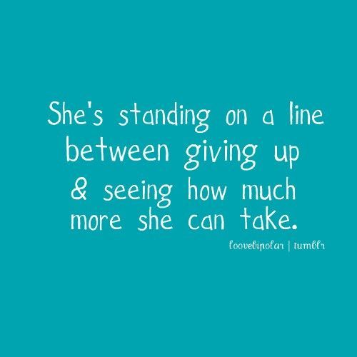 She's standing on a line between giving up  seeing how much more she can take. I will never give up. Fighter until the end.
