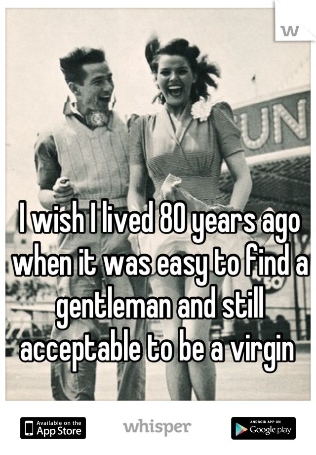 I wish I lived 80 years ago when it was easy to find a gentleman and still acceptable to be a virgin