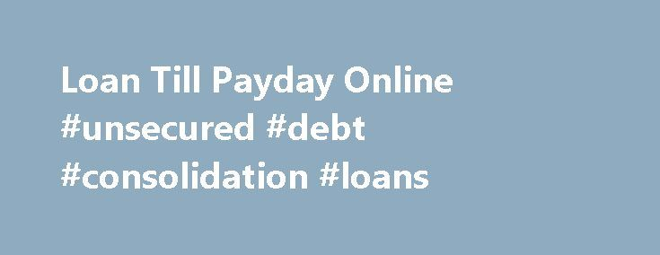 Loan Till Payday Online #unsecured #debt #consolidation #loans http://nef2.com/loan-till-payday-online-unsecured-debt-consolidation-loans/  #payday advance loans # Loan Till Payday Online Forhas been a leading online payday loan provider. We offer the highest funding amounts available and we will never perform a. Consumers can access a Loan Till Payday opportunity that can help them make ends meet until the next payday comes up.Direct payday lender offering online payday...