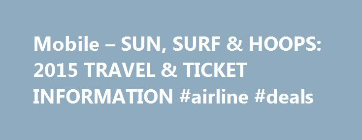 Mobile – SUN, SURF & HOOPS: 2015 TRAVEL & TICKET INFORMATION #airline #deals http://travel.nef2.com/mobile-sun-surf-hoops-2015-travel-ticket-information-airline-deals/  #travel package # Mobile SUN, SURF & HOOPS: 2015 TRAVEL & TICKET INFORMATION General Tired of the cold? Dreaming of fun in the sun? Celebrate Basketball in Paradise and travel to Maui to watch your team participate in the 32 nd edition of the premier early-season men's college basketball tournament, the Maui Jim Maui…
