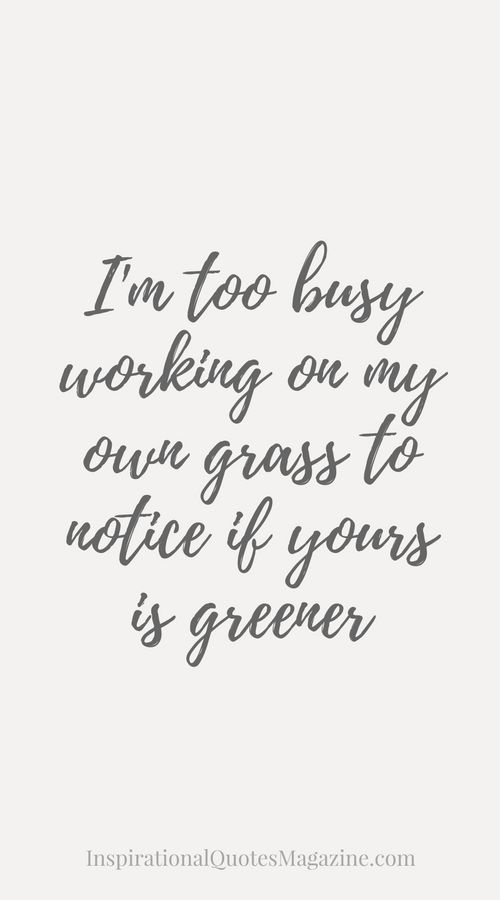 I'm too busy working on my own grass to notice if yours is greener Inspirational Quote about life