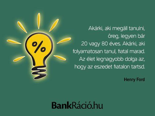 Akárki, aki megáll tanulni, öreg, legyen bár 20 vagy 80 éves. Akárki, aki folyamatosan tanul, fiatal marad. Az élet legnagyobb dolga az, hogy az eszedet fiatalon tartsd. - Henry Ford, www.bankracio.hu idézet
