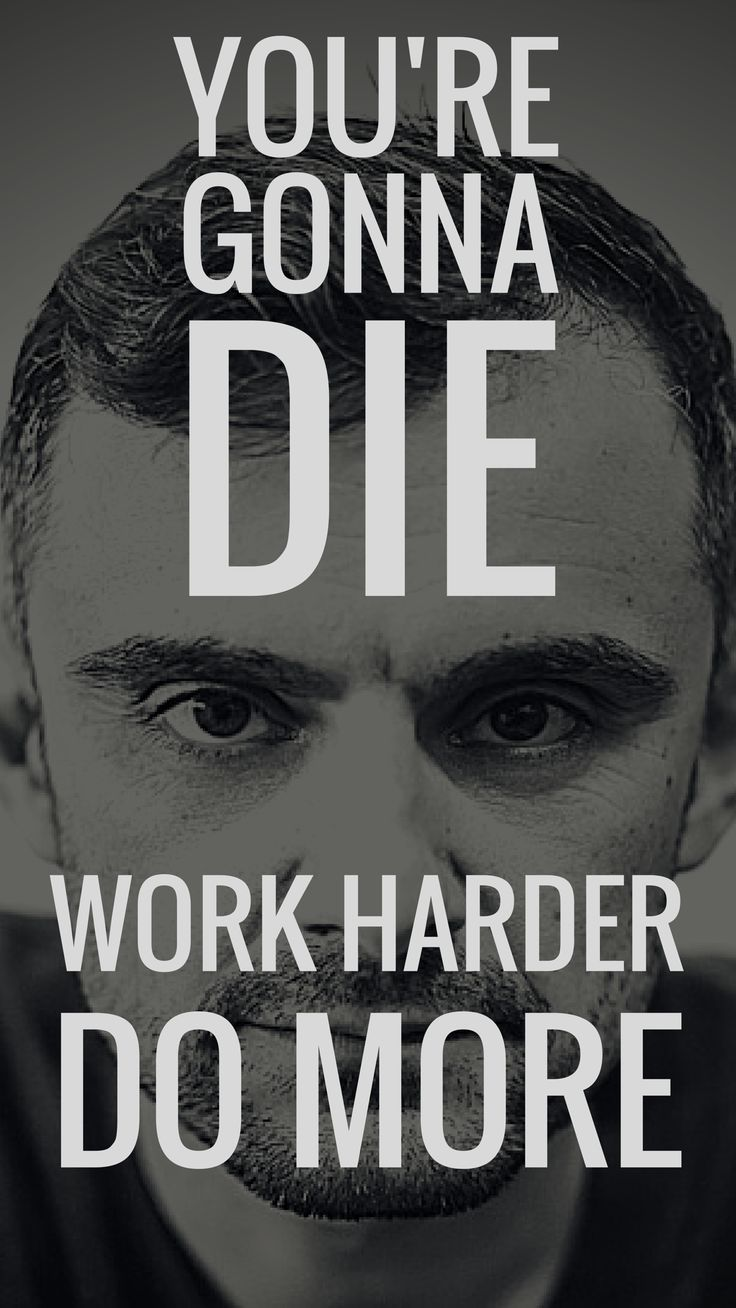You're gonna die. Work harder. Do More.   - Gary Vaynerchuk & Casey Neistat