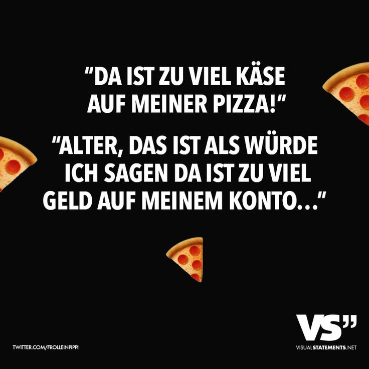 """""""Da ist zu viel Käse auf meiner Pizza!"""" """"Alter, das ist als würde ich sagen da ist zu viel Geld auf meinem Konto..."""" - VISUAL STATEMENTS®"""