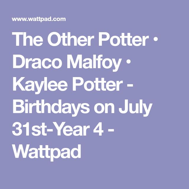 The Other Potter • Draco Malfoy • Kaylee Potter - Birthdays on July 31st-Year 4 - Wattpad